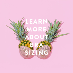 LEARN MORE ABOUT BRA SIZING